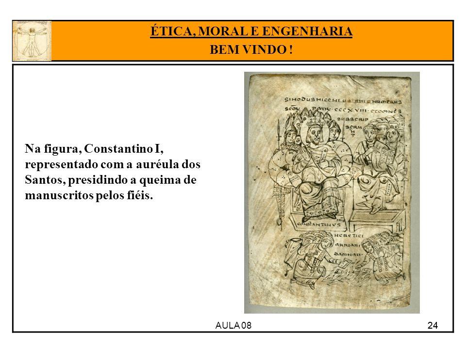 AULA 08 24 ÉTICA, MORAL E ENGENHARIA BEM VINDO ! Na figura, Constantino I, representado com a auréula dos Santos, presidindo a queima de manuscritos p