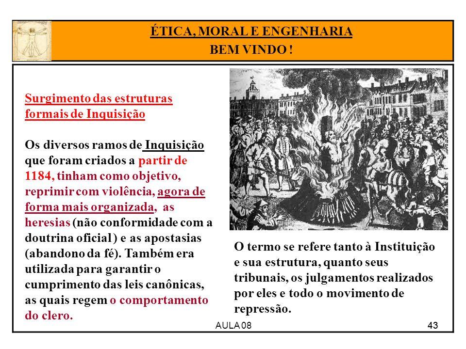 AULA 08 43 ÉTICA, MORAL E ENGENHARIA BEM VINDO ! Surgimento das estruturas formais de Inquisição Os diversos ramos de Inquisição que foram criados a p