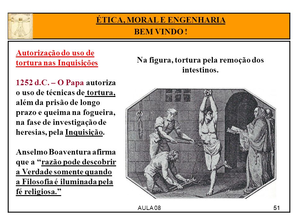 AULA 08 51 ÉTICA, MORAL E ENGENHARIA BEM VINDO ! Autorização do uso de tortura nas Inquisições 1252 d.C. – O Papa autoriza o uso de técnicas de tortur