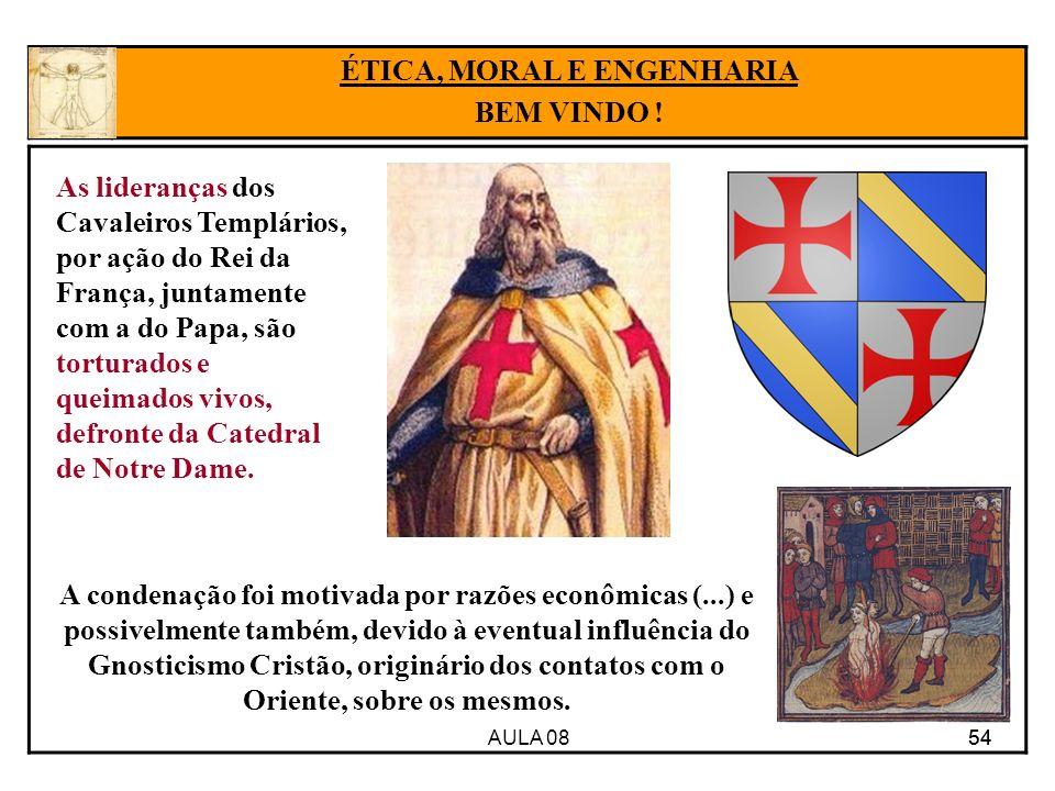 AULA 08 54 ÉTICA, MORAL E ENGENHARIA BEM VINDO ! As lideranças dos Cavaleiros Templários, por ação do Rei da França, juntamente com a do Papa, são tor