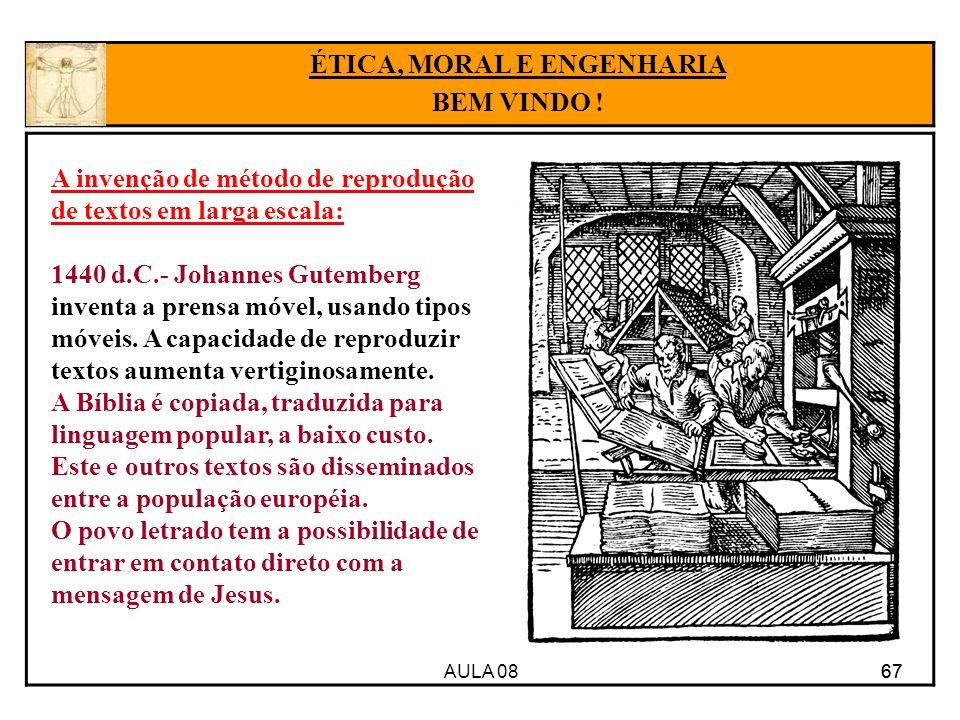 AULA 08 67 ÉTICA, MORAL E ENGENHARIA BEM VINDO ! A invenção de método de reprodução de textos em larga escala: 1440 d.C.- Johannes Gutemberg inventa a