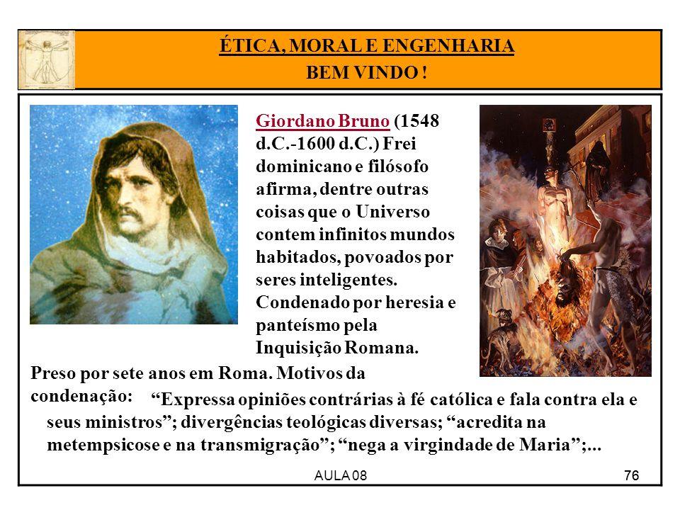 AULA 08 76 ÉTICA, MORAL E ENGENHARIA BEM VINDO ! Giordano Bruno (1548 d.C.-1600 d.C.) Frei dominicano e filósofo afirma, dentre outras coisas que o Un