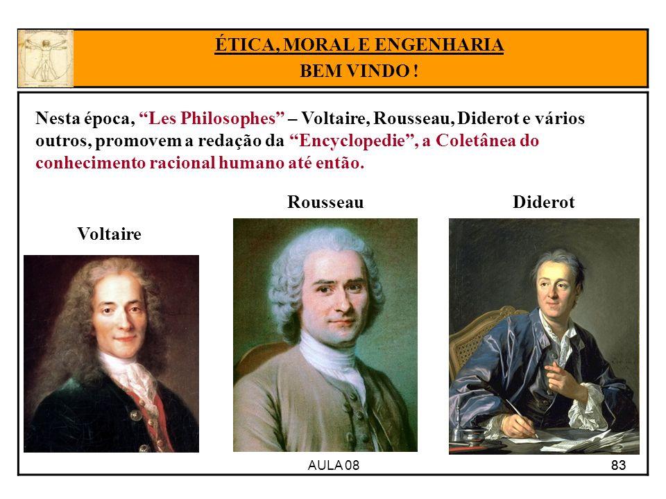 AULA 08 83 ÉTICA, MORAL E ENGENHARIA BEM VINDO ! Voltaire RousseauDiderot Nesta época, Les Philosophes – Voltaire, Rousseau, Diderot e vários outros,