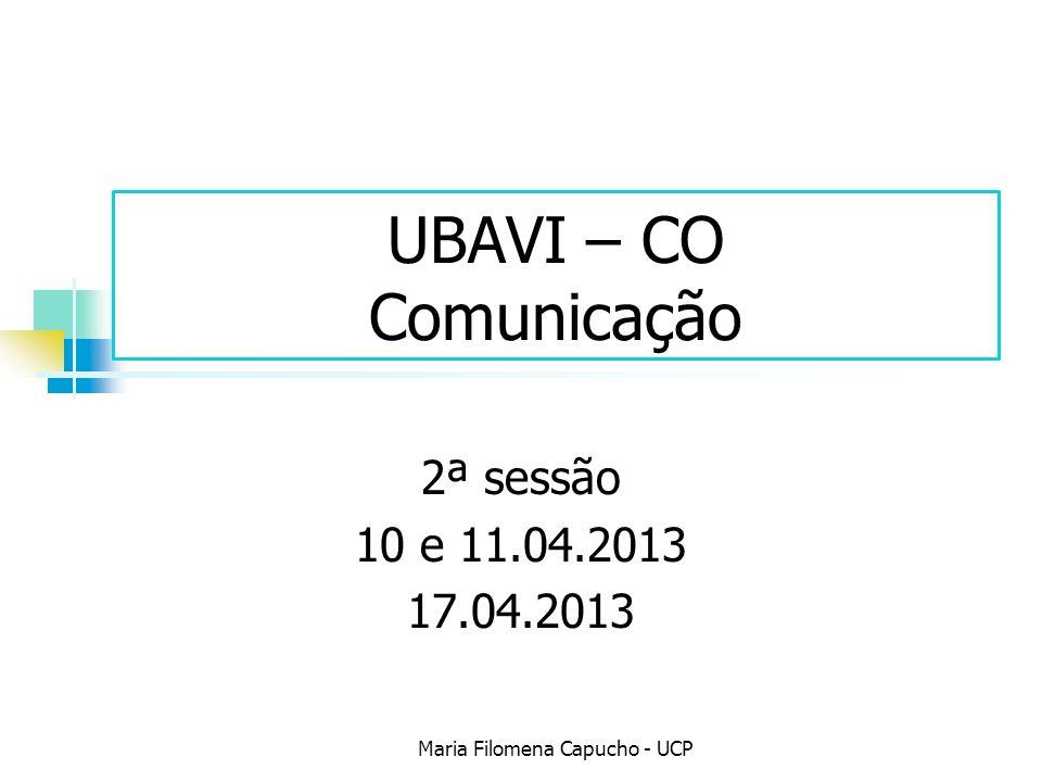 UBAVI – CO Comunicação 2ª sessão 10 e 11.04.2013 17.04.2013 Maria Filomena Capucho - UCP