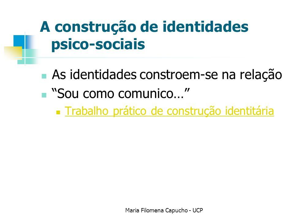 A construção de identidades psico-sociais As identidades constroem-se na relação Sou como comunico… Trabalho prático de construção identitária Maria Filomena Capucho - UCP