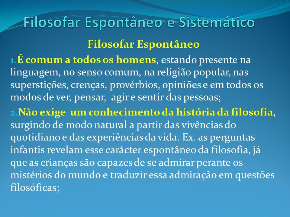 Filosofar Espontâneo 1. É comum a todos os homens, estando presente na linguagem, no senso comum, na religião popular, nas superstições, crenças, prov