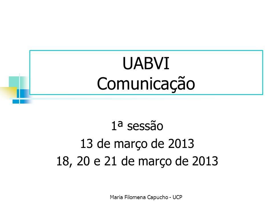 UABVI Comunicação 1ª sessão 13 de março de 2013 18, 20 e 21 de março de 2013 Maria Filomena Capucho - UCP