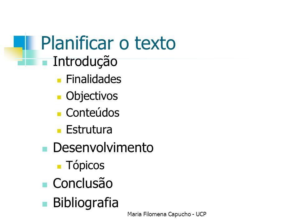 Planificar o texto Introdução Finalidades Objectivos Conteúdos Estrutura Desenvolvimento Tópicos Conclusão Bibliografia Maria Filomena Capucho - UCP