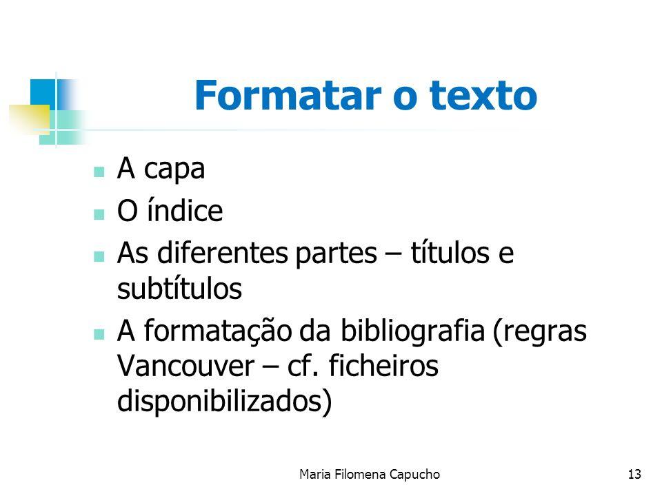 Maria Filomena Capucho13 Formatar o texto A capa O índice As diferentes partes – títulos e subtítulos A formatação da bibliografia (regras Vancouver –