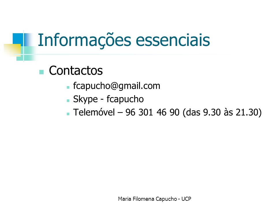 Informações essenciais Contactos fcapucho@gmail.com Skype - fcapucho Telemóvel – 96 301 46 90 (das 9.30 às 21.30) Maria Filomena Capucho - UCP