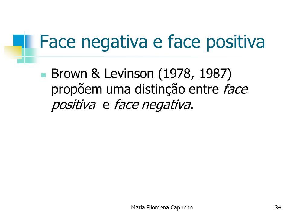 Face negativa e face positiva Brown & Levinson (1978, 1987) propõem uma distinção entre face positiva e face negativa. Maria Filomena Capucho34