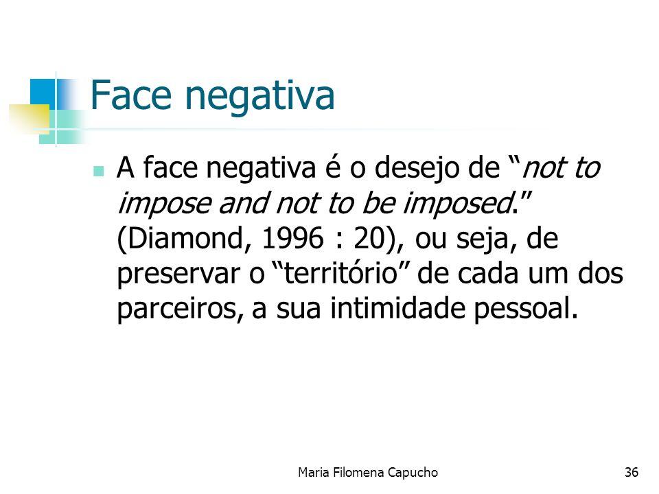 Face negativa A face negativa é o desejo de not to impose and not to be imposed. (Diamond, 1996 : 20), ou seja, de preservar o território de cada um d