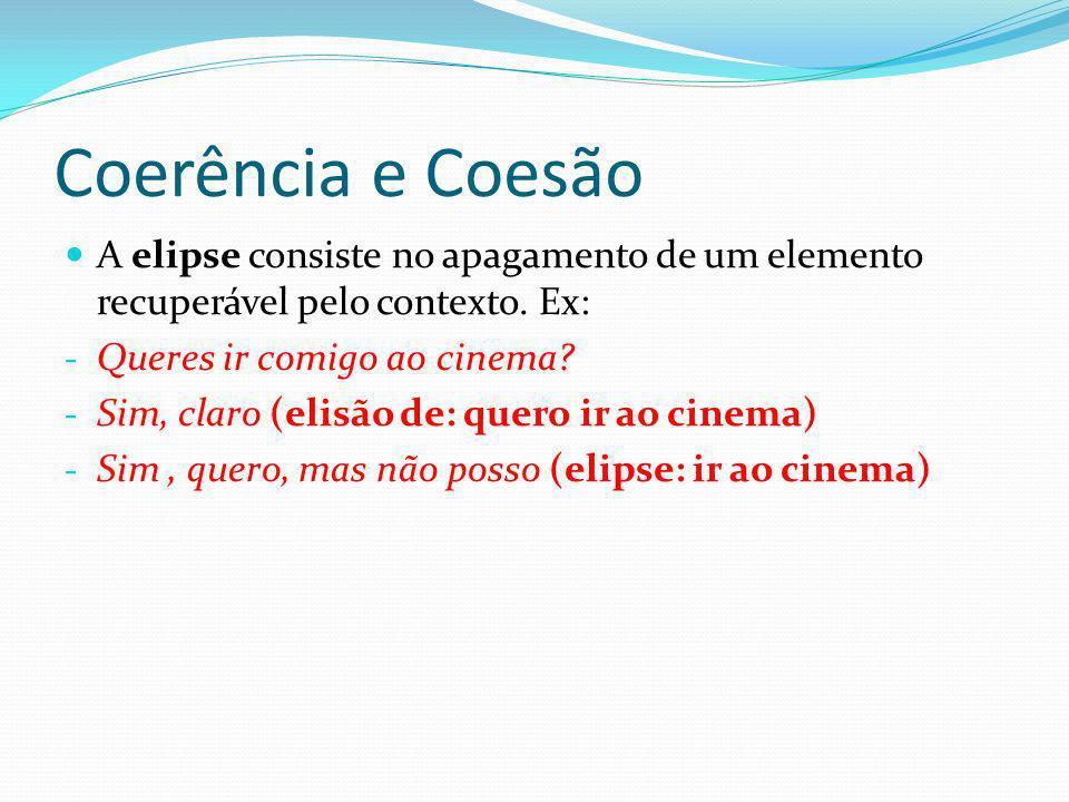 Coerência e Coesão A elipse consiste no apagamento de um elemento recuperável pelo contexto. Ex: - Queres ir comigo ao cinema? - Sim, claro (elisão de