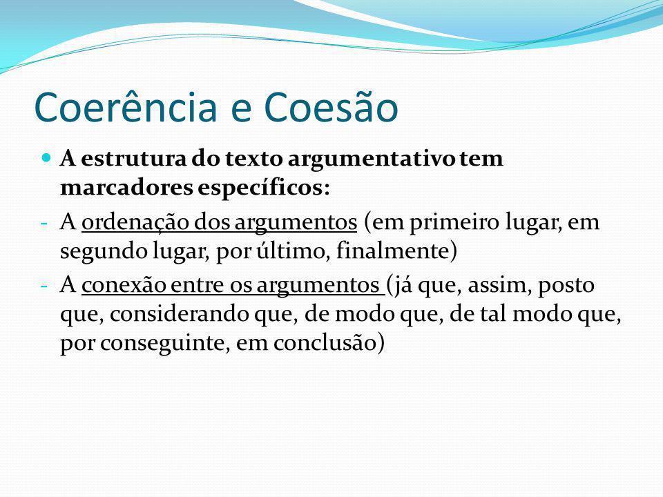 Coerência e Coesão A estrutura do texto argumentativo tem marcadores específicos: - A ordenação dos argumentos (em primeiro lugar, em segundo lugar, p