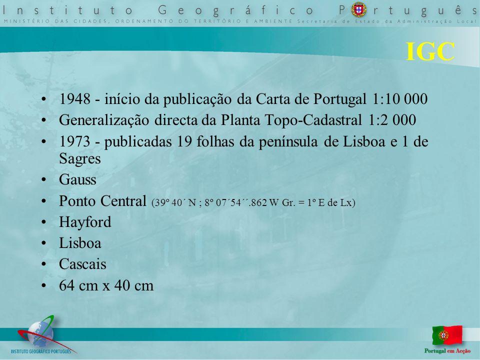 IGC 1948 - início da publicação da Carta de Portugal 1:10 000 Generalização directa da Planta Topo-Cadastral 1:2 000 1973 - publicadas 19 folhas da península de Lisboa e 1 de Sagres Gauss Ponto Central (39º 40´ N ; 8º 07´54´´.862 W Gr.