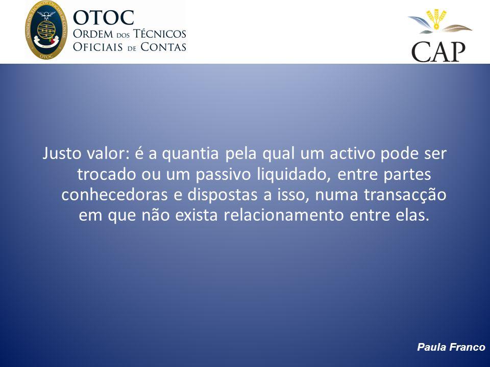 Paula Franco Justo valor: é a quantia pela qual um activo pode ser trocado ou um passivo liquidado, entre partes conhecedoras e dispostas a isso, numa
