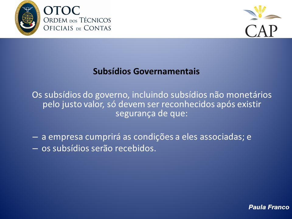 Subsídios Governamentais Os subsídios do governo, incluindo subsídios não monetários pelo justo valor, só devem ser reconhecidos após existir seguranç