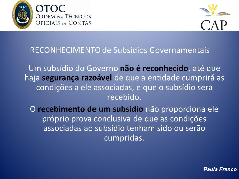 Paula Franco RECONHECIMENTO de Subsídios Governamentais Um subsídio do Governo não é reconhecido, até que haja segurança razoável de que a entidade cu