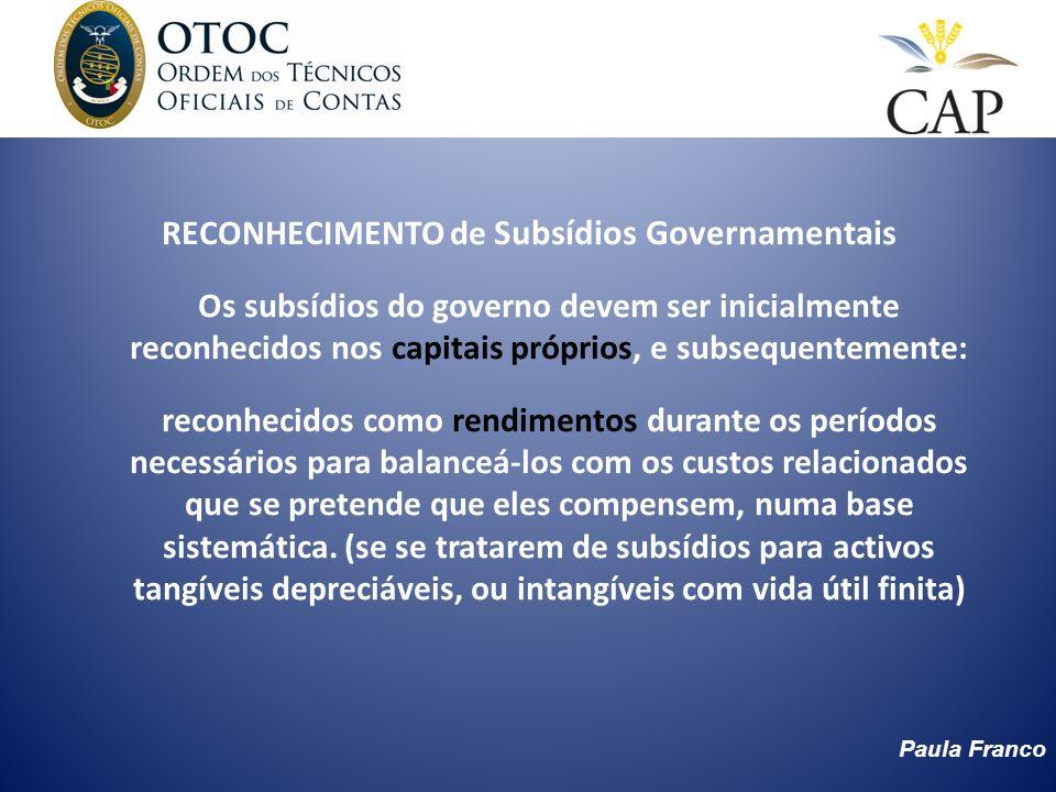 Paula Franco RECONHECIMENTO de Subsídios Governamentais Os subsídios do governo devem ser inicialmente reconhecidos nos capitais próprios, e subsequen