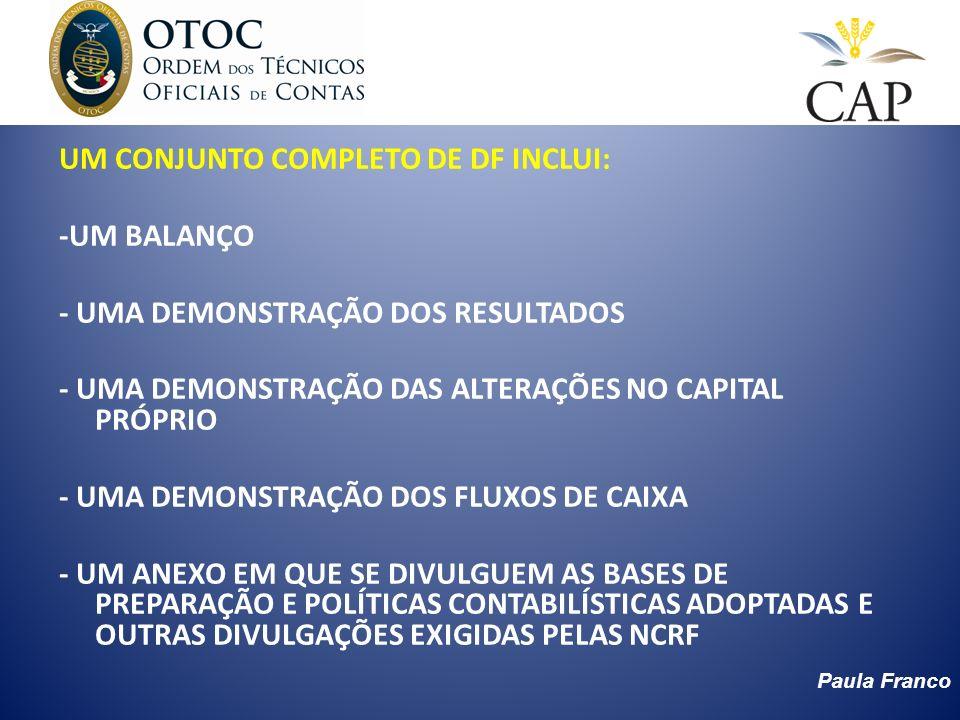 Paula Franco OBJECTIVOS DAS DEMONSTRAÇÕES FINANCEIRAS PROPORCIONAR INFORMAÇÃO ACERCA: – DA POSIÇÃO FINANCEIRA => BALANÇO – DO DESEMPENHO => DEMONSTRAÇÃO DOS RESULTADOS – DAS ALTERAÇÕES NA POSIÇÃO FINANCEIRA => COMPARAÇÕES DE BALANÇOS E MAPAS DE FLUXOS FINANCEIROS