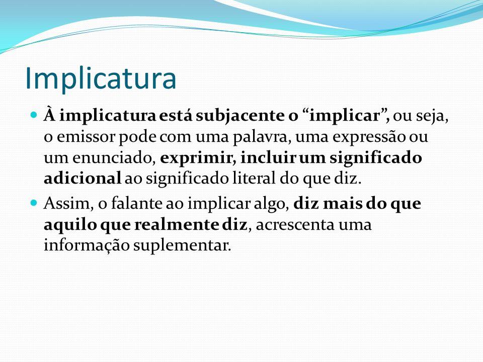 Implicatura À implicatura está subjacente o implicar, ou seja, o emissor pode com uma palavra, uma expressão ou um enunciado, exprimir, incluir um sig