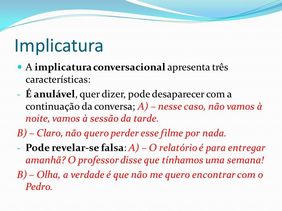 Implicatura A implicatura conversacional apresenta três características: - É anulável, quer dizer, pode desaparecer com a continuação da conversa; A)