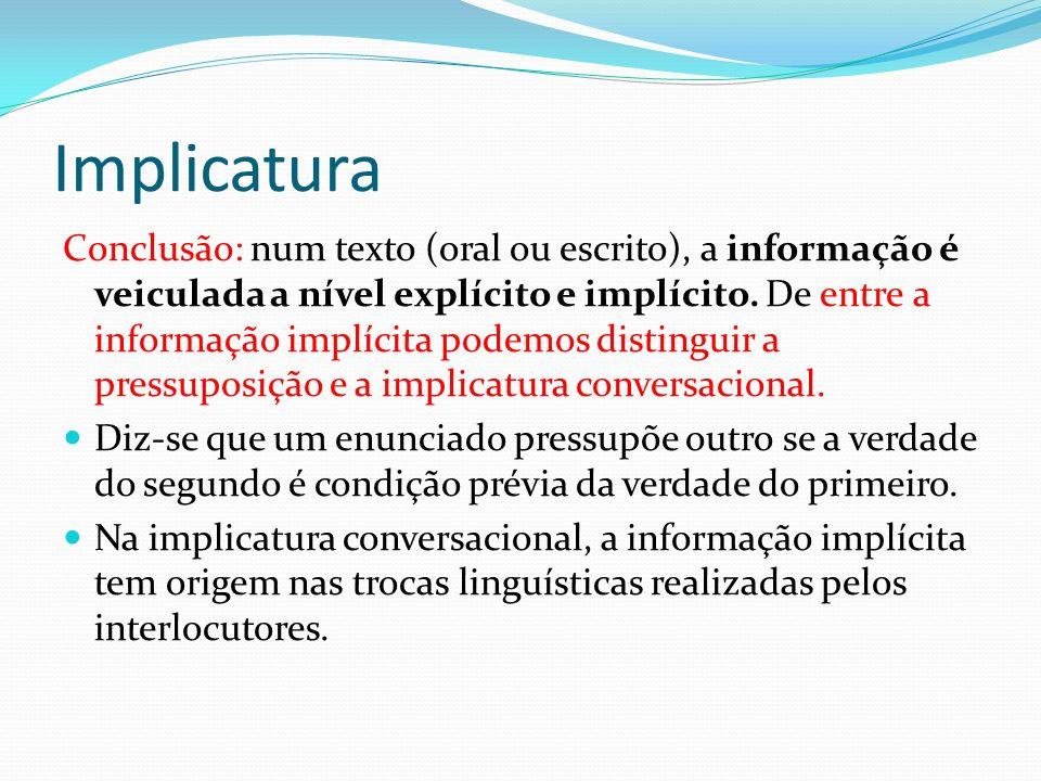 Implicatura Conclusão: num texto (oral ou escrito), a informação é veiculada a nível explícito e implícito. De entre a informação implícita podemos di