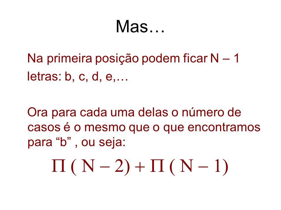 Mas… Na primeira posição podem ficar N – 1 letras: b, c, d, e,… Ora para cada uma delas o número de casos é o mesmo que o que encontramos para b, ou s