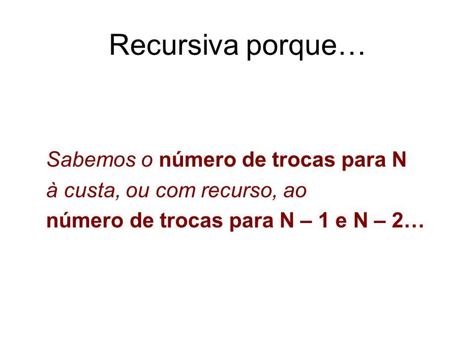 Recursiva porque… Sabemos o número de trocas para N à custa, ou com recurso, ao número de trocas para N – 1 e N – 2…