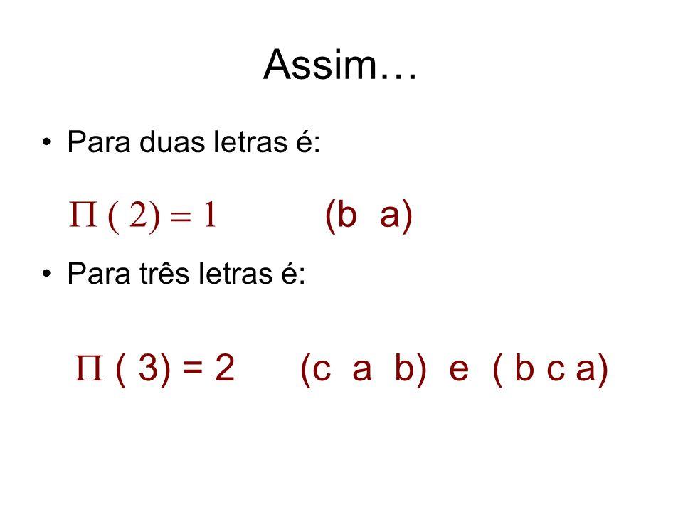 Assim… Para duas letras é: Para três letras é: ( 3) = 2 (c a b) e ( b c a) (b a)