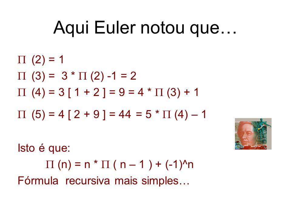 Aqui Euler notou que… (2) = 1 (3) = 3 * (2) -1 = 2 (4) = 3 [ 1 + 2 ] = 9 = 4 * (3) + 1 (5) = 4 [ 2 + 9 ] = 44 = 5 * (4) – 1 Isto é que: (n) = n * ( n