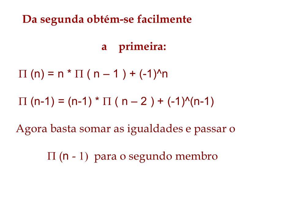 Da segunda obtém-se facilmente a primeira: (n) = n * ( n – 1 ) + (-1)^n (n-1) = (n-1) * ( n – 2 ) + (-1)^(n-1) Agora basta somar as igualdades e passa