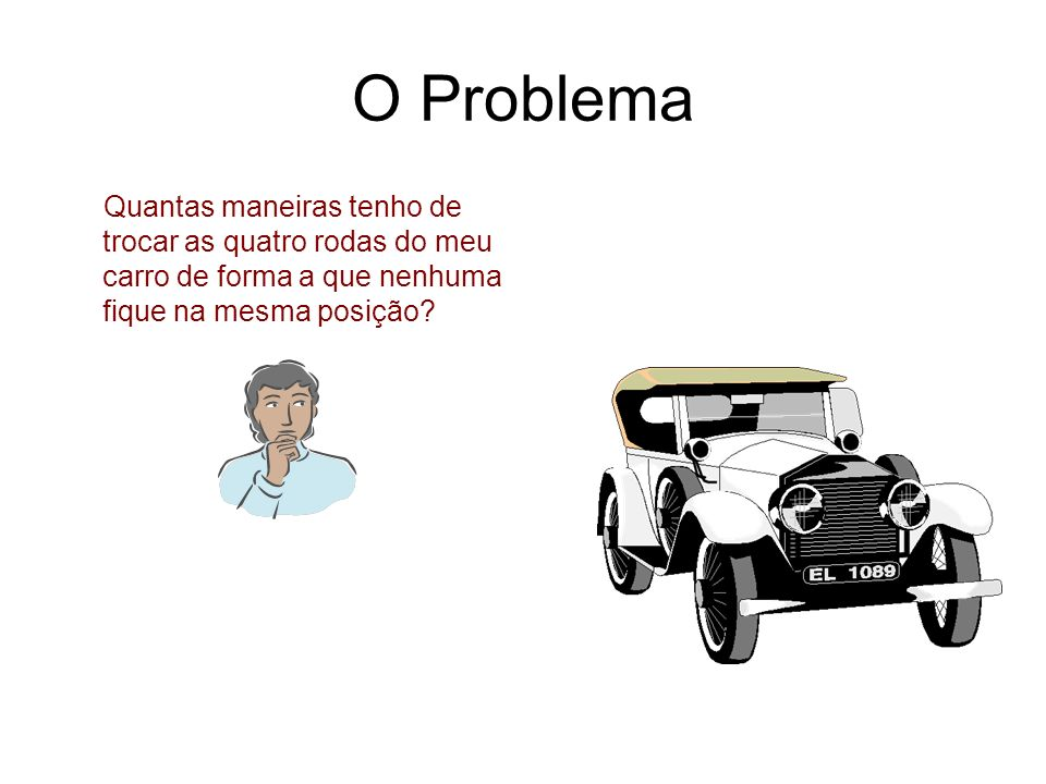 O Problema Quantas maneiras tenho de trocar as quatro rodas do meu carro de forma a que nenhuma fique na mesma posição?