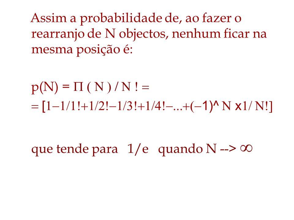Assim a probabilidade de, ao fazer o rearranjo de N objectos, nenhum ficar na mesma posição é: p(N) = [ 1)^ x que tende para 1/e quando N -->