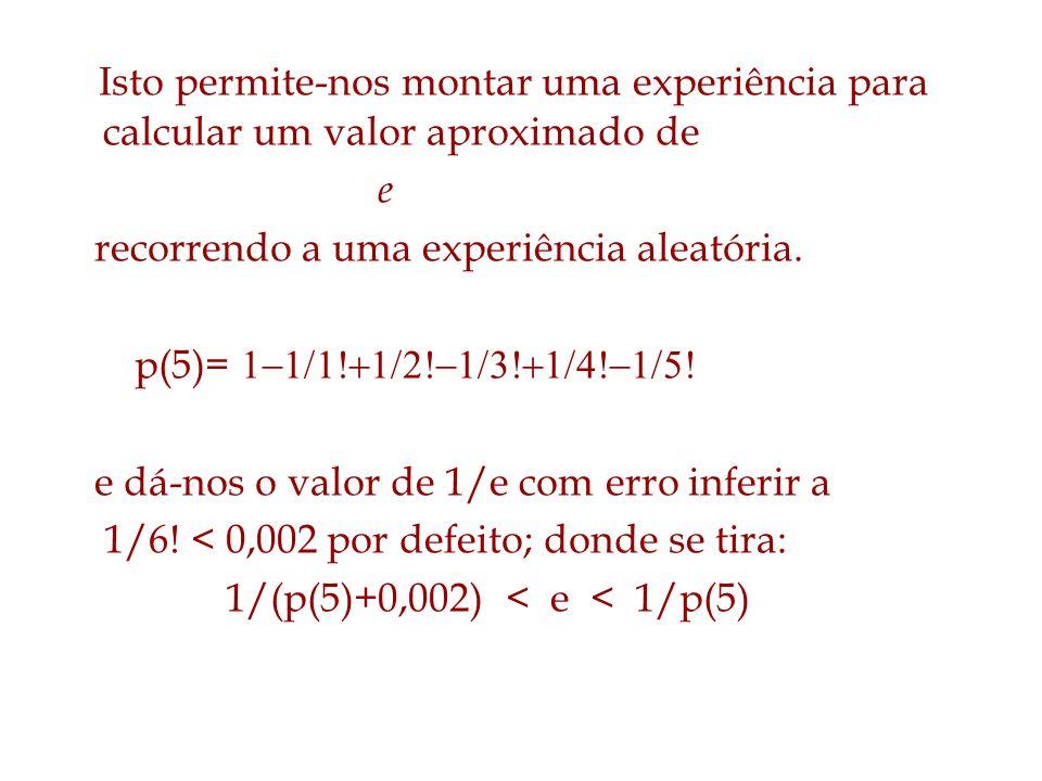 Isto permite-nos montar uma experiência para calcular um valor aproximado de e recorrendo a uma experiência aleatória. p(5)= e dá-nos o valor de 1/e c