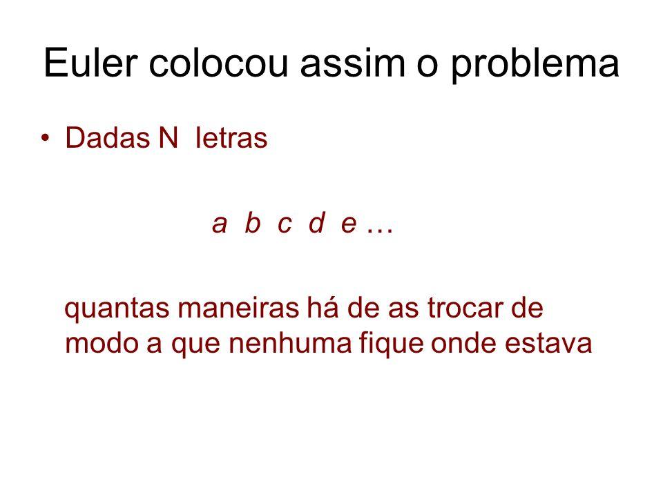 Euler colocou assim o problema Dadas N letras a b c d e … quantas maneiras há de as trocar de modo a que nenhuma fique onde estava