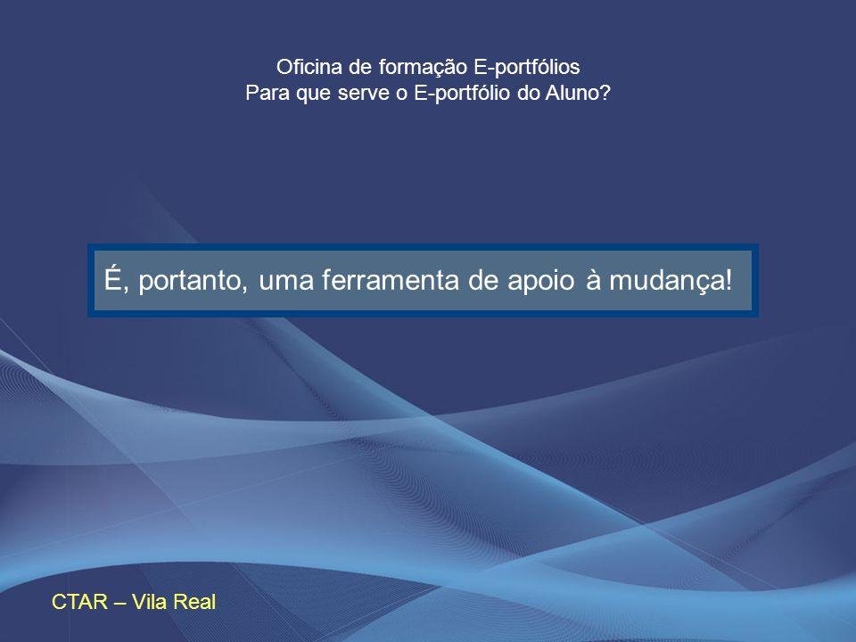 Oficina de formação E-portfólios Para que serve o E-portfólio do Aluno? CTAR – Vila Real É, portanto, uma ferramenta de apoio à mudança!