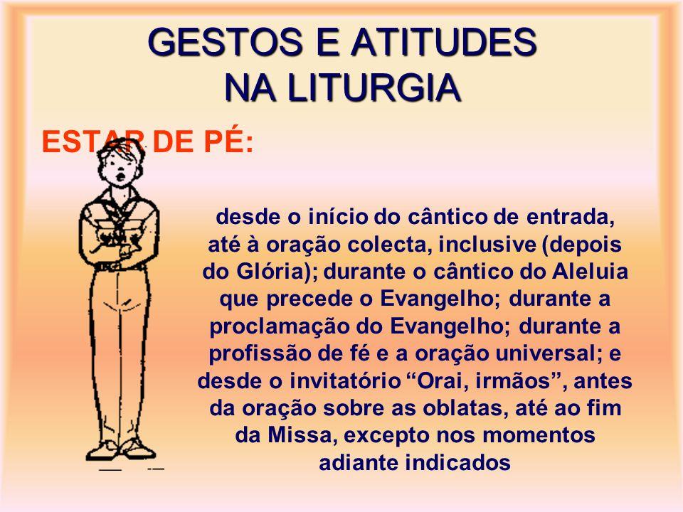 GESTOS E ATITUDES NA LITURGIA ESTAR DE PÉ: desde o início do cântico de entrada, até à oração colecta, inclusive (depois do Glória); durante o cântico