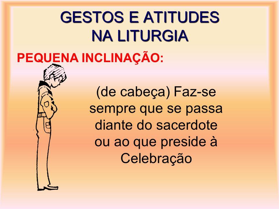 GESTOS E ATITUDES NA LITURGIA PEQUENA INCLINAÇÃO: (de cabeça) Faz-se sempre que se passa diante do sacerdote ou ao que preside à Celebração