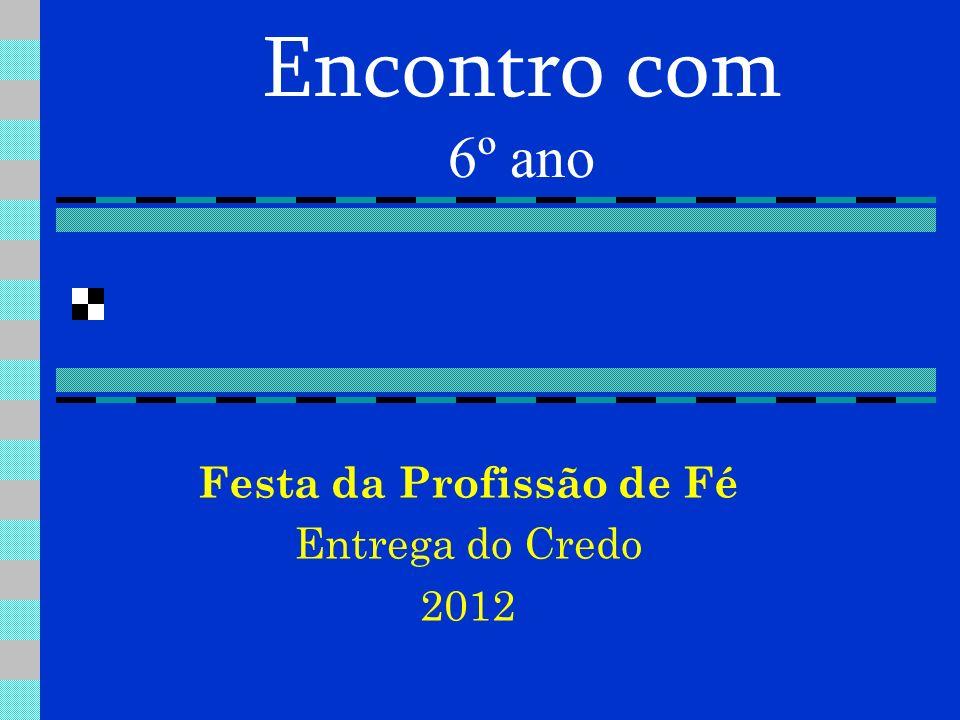 Encontro com 6º ano Festa da Profissão de Fé Entrega do Credo 2012
