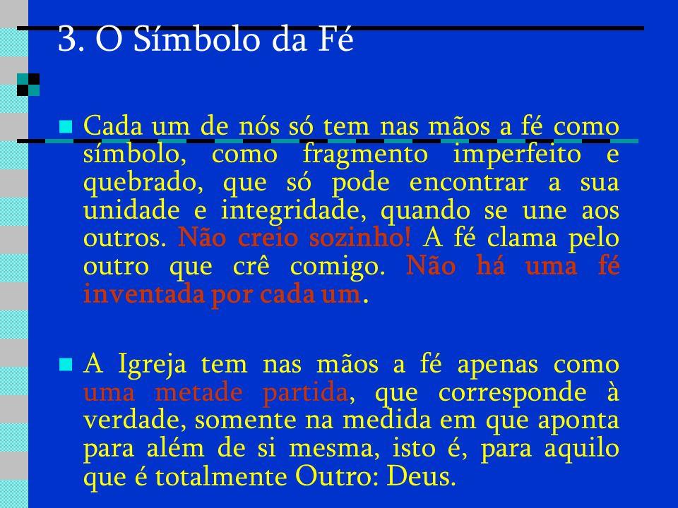 3. O Símbolo da Fé Cada um de nós só tem nas mãos a fé como símbolo, como fragmento imperfeito e quebrado, que só pode encontrar a sua unidade e integ