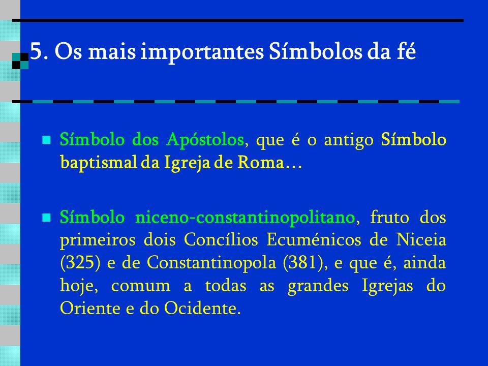 5. Os mais importantes Símbolos da fé Símbolo dos Apóstolos, que é o antigo Símbolo baptismal da Igreja de Roma… Símbolo niceno-constantinopolitano, f