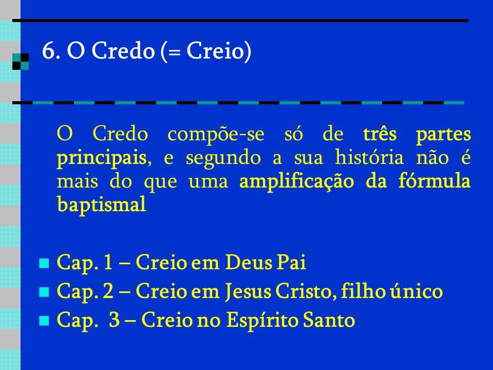 6. O Credo (= Creio) O Credo compõe-se só de três partes principais, e segundo a sua história não é mais do que uma amplificação da fórmula baptismal