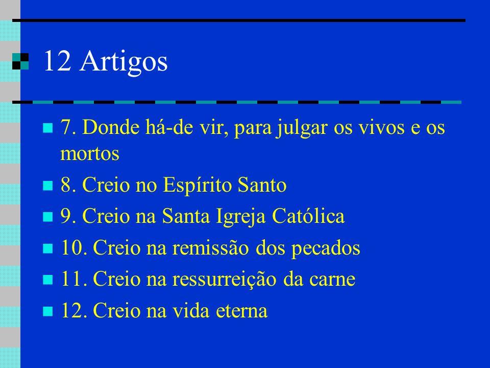 12 Artigos 7. Donde há-de vir, para julgar os vivos e os mortos 8. Creio no Espírito Santo 9. Creio na Santa Igreja Católica 10. Creio na remissão dos