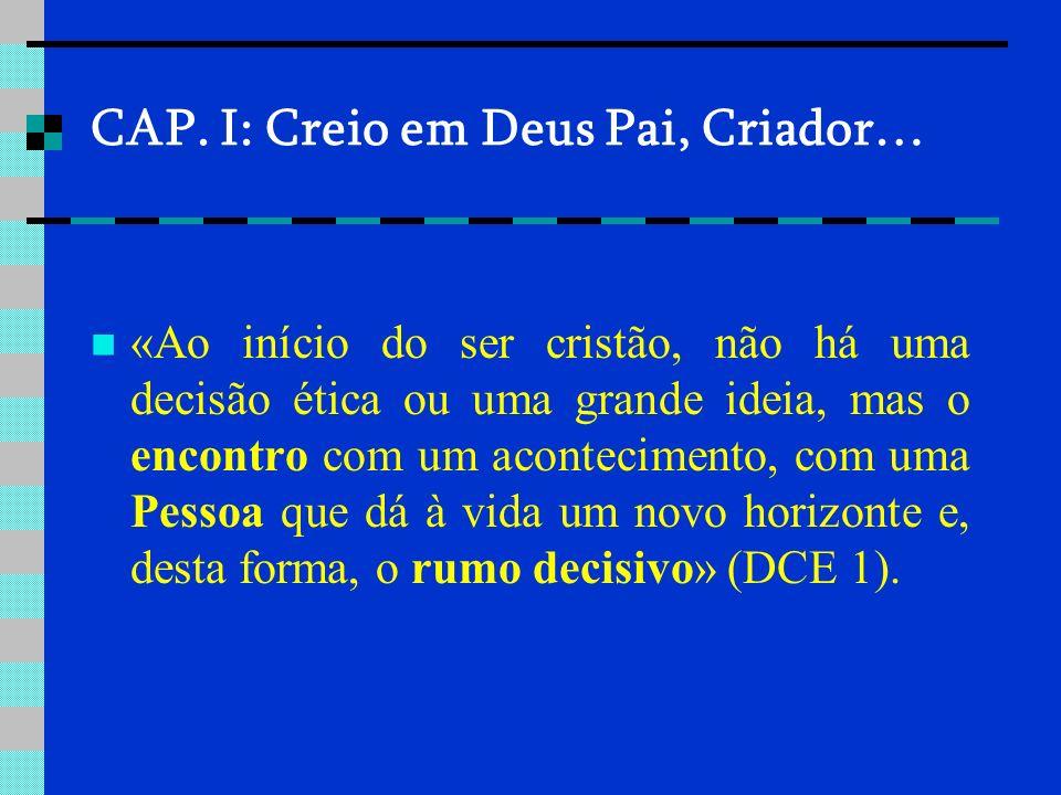 CAP. I: Creio em Deus Pai, Criador… «Ao início do ser cristão, não há uma decisão ética ou uma grande ideia, mas o encontro com um acontecimento, com