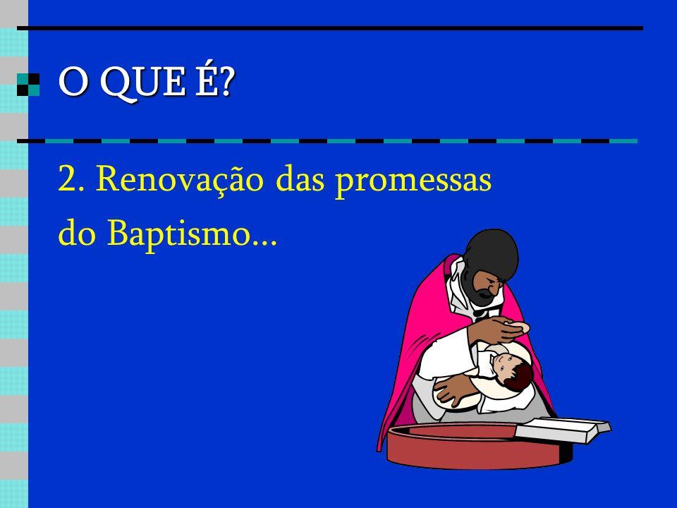 O QUE É? 2. Renovação das promessas do Baptismo...
