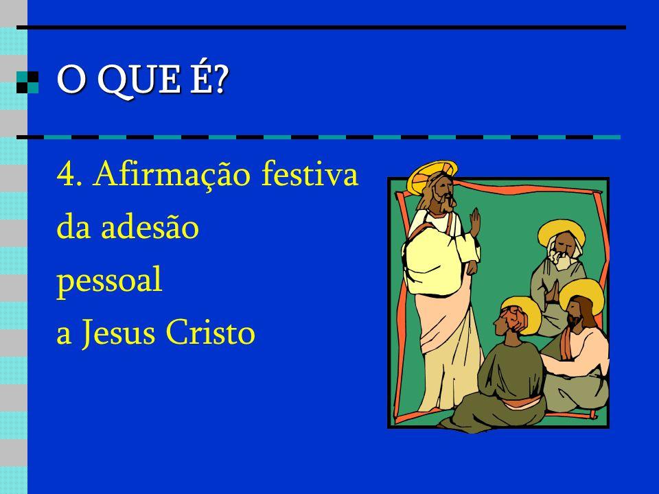 O QUE É? 4. Afirmação festiva da adesão pessoal a Jesus Cristo