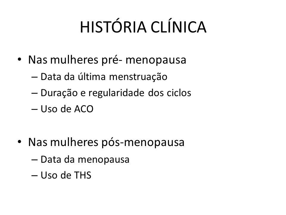 HISTÓRIA CLÍNICA Nas mulheres pré- menopausa – Data da última menstruação – Duração e regularidade dos ciclos – Uso de ACO Nas mulheres pós-menopausa