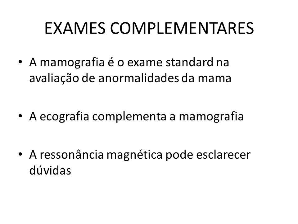 EXAMES COMPLEMENTARES A mamografia é o exame standard na avaliação de anormalidades da mama A ecografia complementa a mamografia A ressonância magnéti