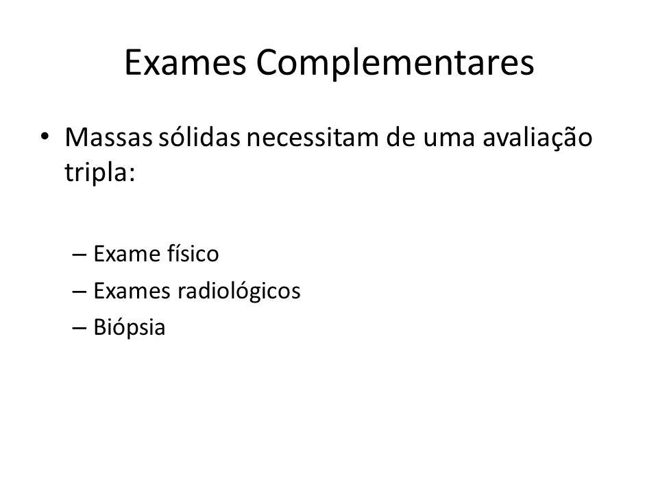 Exames Complementares Massas sólidas necessitam de uma avaliação tripla: – Exame físico – Exames radiológicos – Biópsia